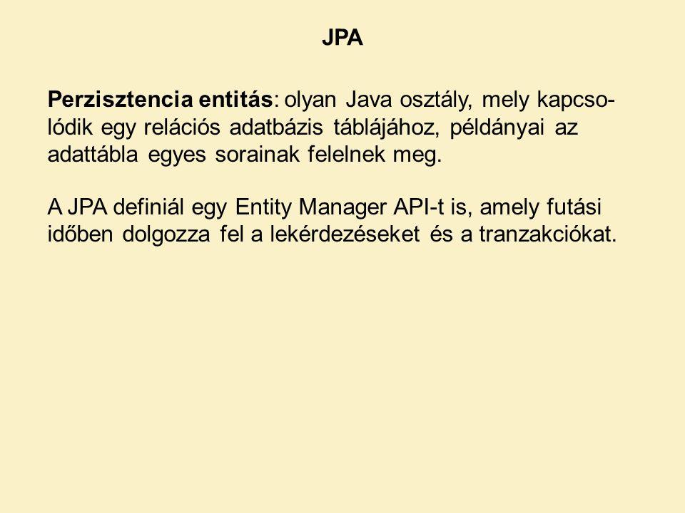 JPA Perzisztencia entitás: olyan Java osztály, mely kapcso- lódik egy relációs adatbázis táblájához, példányai az adattábla egyes sorainak felelnek meg.