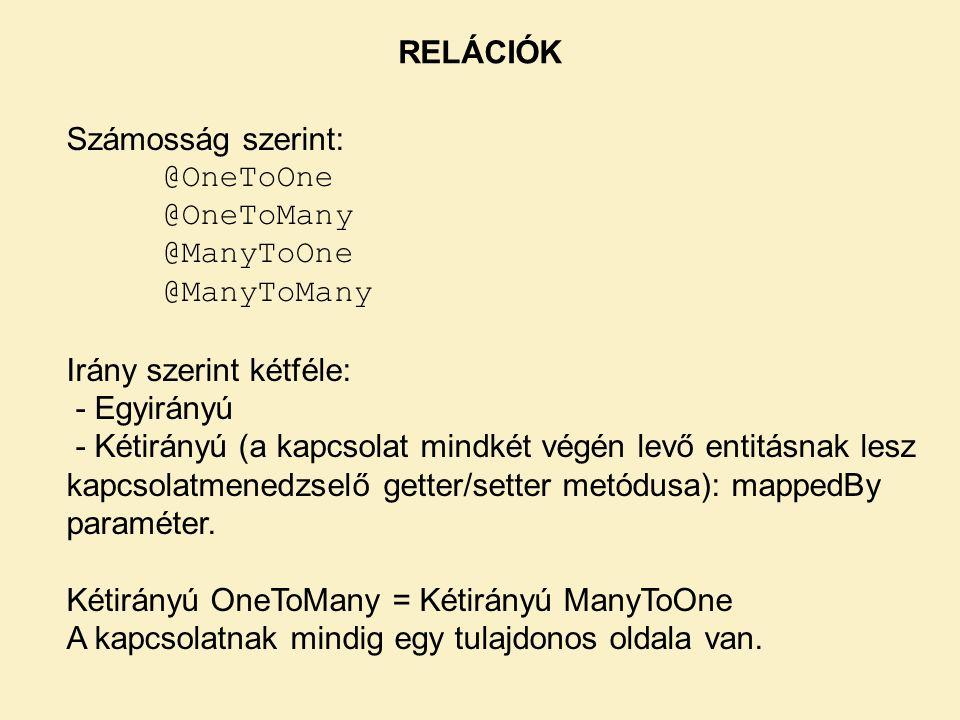 RELÁCIÓK Számosság szerint: @OneToOne @OneToMany @ManyToOne @ManyToMany Irány szerint kétféle: - Egyirányú - Kétirányú (a kapcsolat mindkét végén levő entitásnak lesz kapcsolatmenedzselő getter/setter metódusa): mappedBy paraméter.
