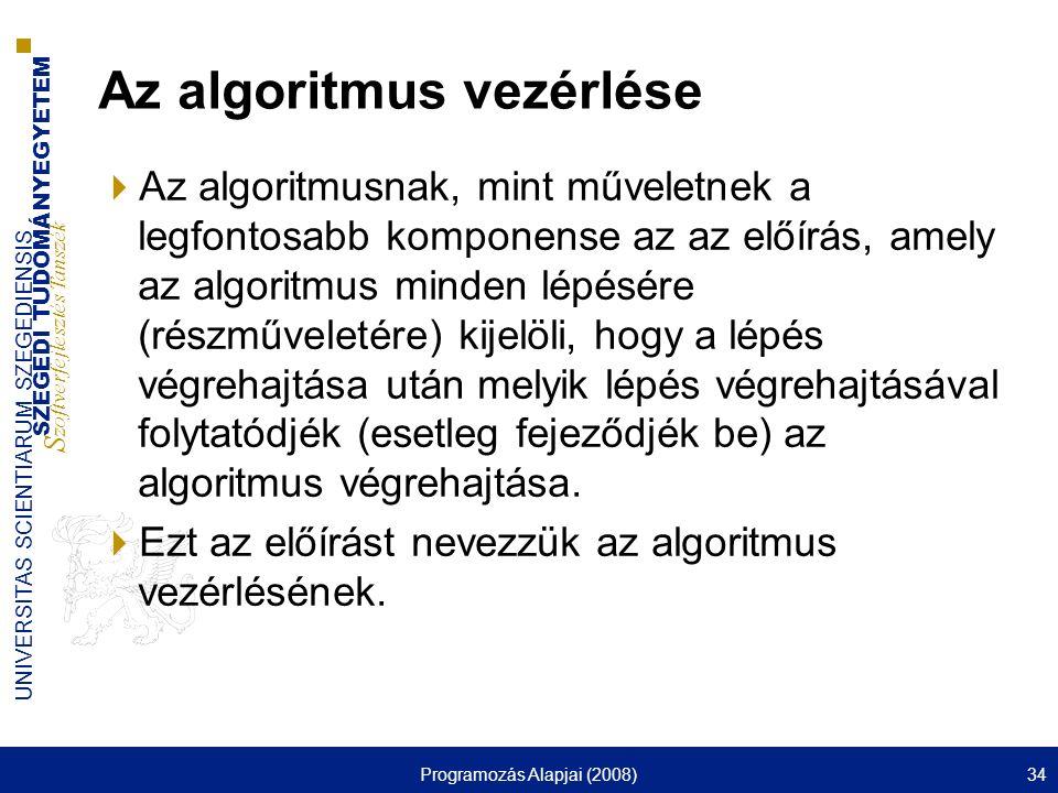 SZEGEDI TUDOMÁNYEGYETEM S zoftverfejlesztés Tanszék UNIVERSITAS SCIENTIARUM SZEGEDIENSIS Programozás Alapjai (2008)34 Az algoritmus vezérlése  Az alg