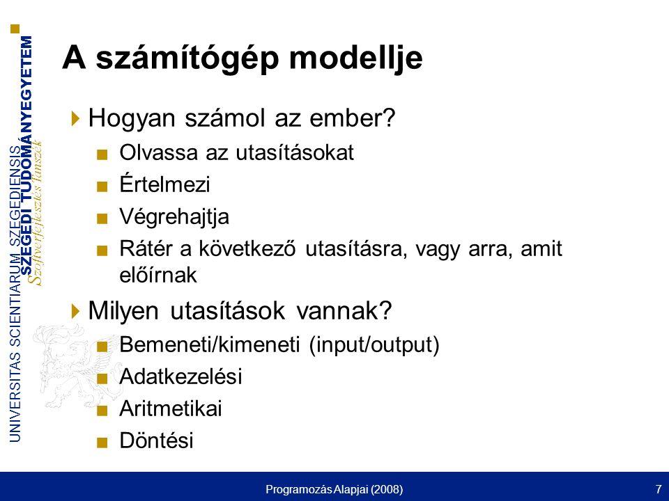 SZEGEDI TUDOMÁNYEGYETEM S zoftverfejlesztés Tanszék UNIVERSITAS SCIENTIARUM SZEGEDIENSIS Programozás Alapjai (2008)8 A számítógép modellje (folyt.)  A számolási tevékenységet végző ember számára magyar nyelven lehet olyan utasításokat adni, amit képes végrehajtani.