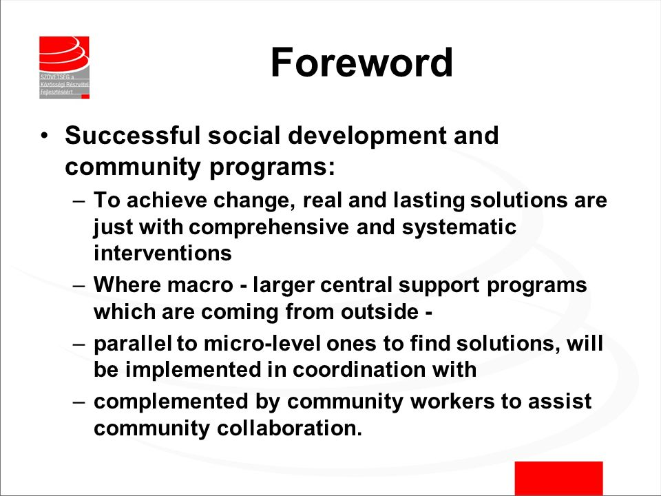 Foreword Successful social development and community programs: –To achieve change, real and lasting solutions are just with comprehensive and systematic interventions –Where macro - larger central support programs which are coming from outside - –parallel to micro-level ones to find solutions, will be implemented in coordination with –complemented by community workers to assist community collaboration.