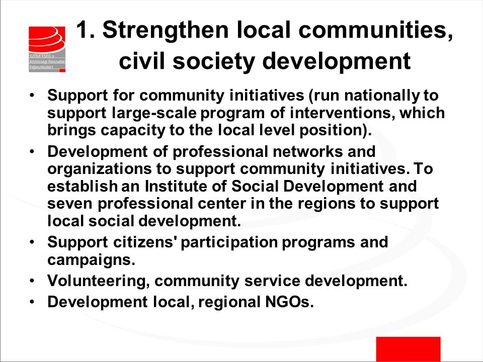 1. Strengthen local communities, civil society development Support for community initiatives (run nationally to support large-scale program of interve