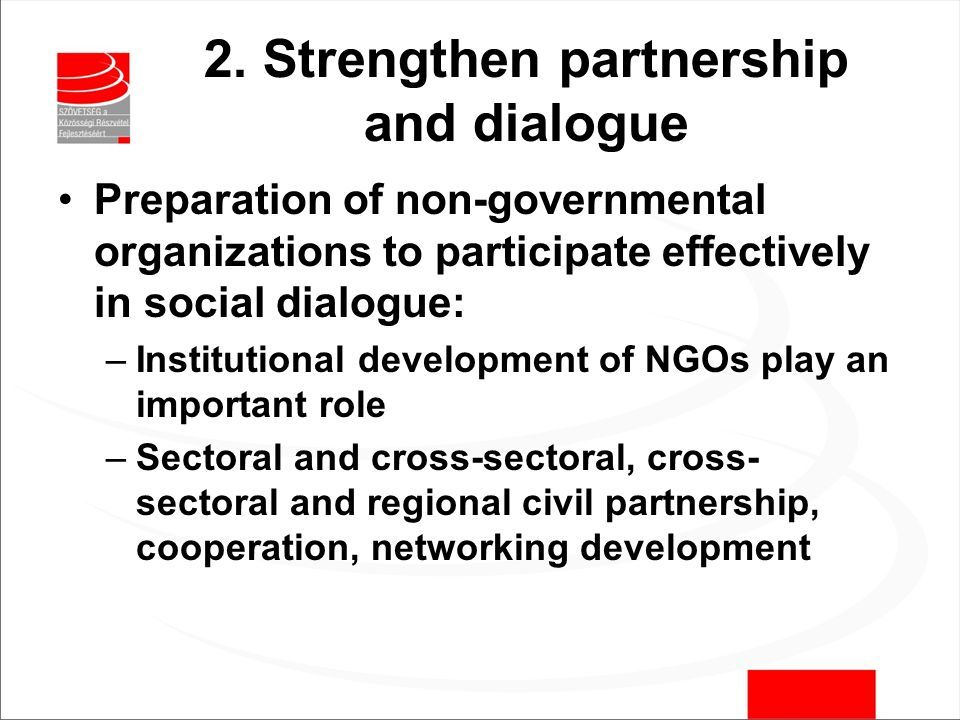 2. Strengthen partnership and dialogue Preparation of non-governmental organizations to participate effectively in social dialogue: –Institutional dev