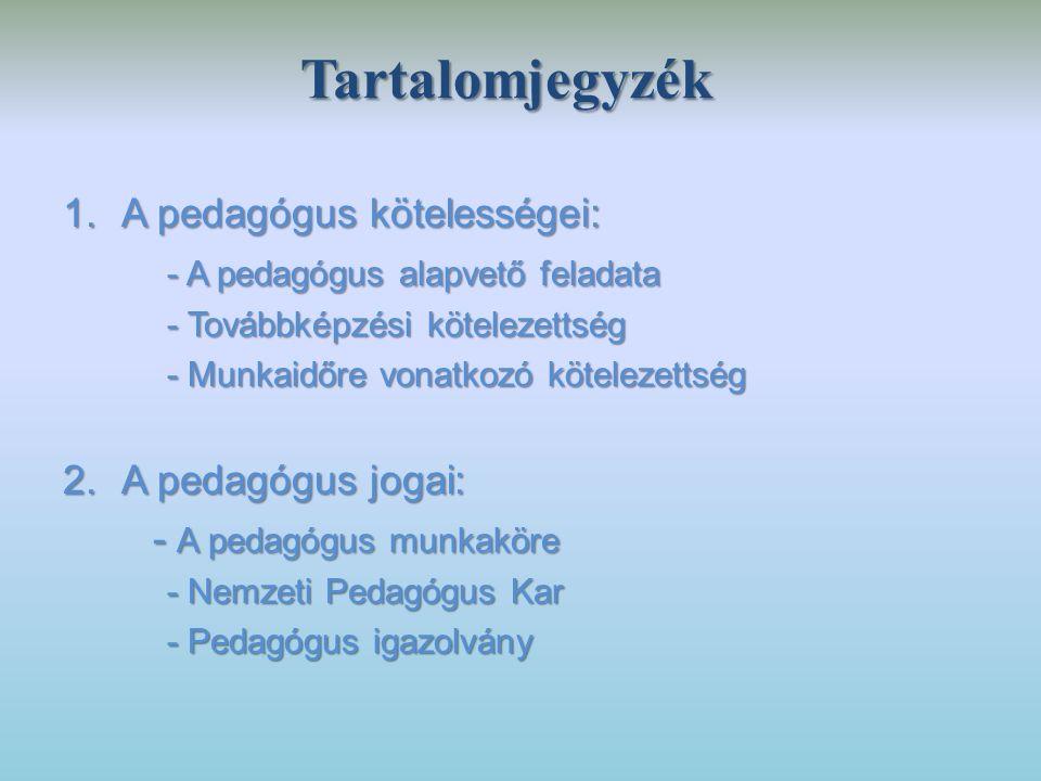 Tartalomjegyzék 1.A pedagógus kötelességei: - A pedagógus alapvető feladata - Továbbképzési kötelezettség - Munkaidőre vonatkozó kötelezettség 2.A ped