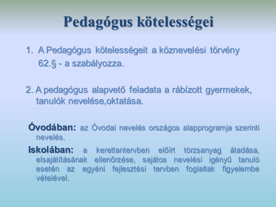 Pedagógus kötelességei 1. A Pedagógus kötelességeit a köznevelési törvény 62.§ - a szabályozza. 62.§ - a szabályozza. 2. A pedagógus alapvető feladata