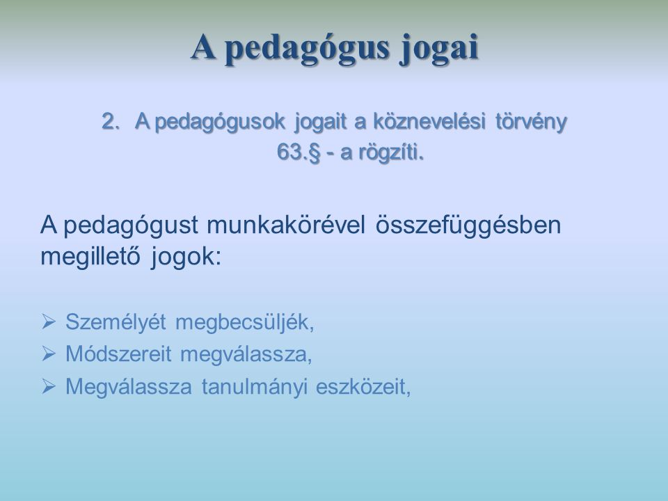 A pedagógus jogai 2.A pedagógusok jogait a köznevelési törvény 63.§ - a rögzíti. A pedagógust munkakörével összefüggésben megillető jogok:  Személyét