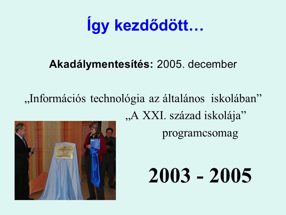 """Így kezdődött… Akadálymentesítés: 2005. december """"Információs technológia az általános iskolában"""" """"A XXI. század iskolája"""" programcsomag 2003 - 2005"""