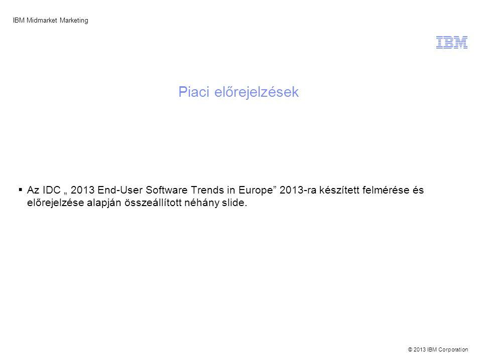 """© 2013 IBM Corporation IBM Midmarket Marketing Piaci előrejelzések  Az IDC """" 2013 End-User Software Trends in Europe 2013-ra készített felmérése és előrejelzése alapján összeállított néhány slide."""