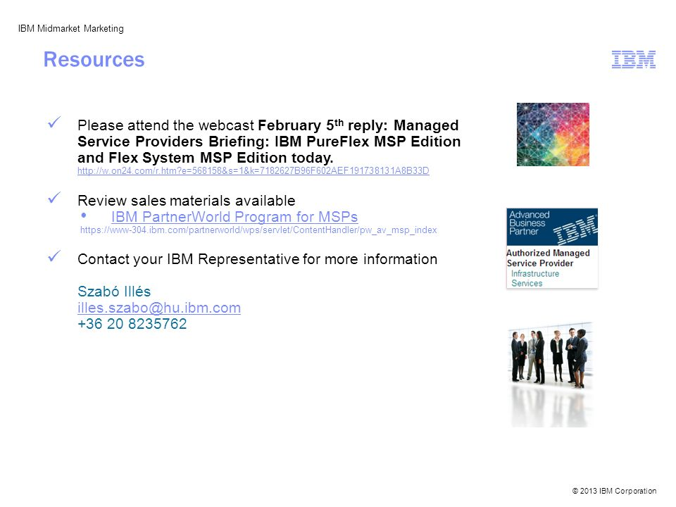 © 2013 IBM Corporation IBM Midmarket Marketing Please attend the webcast February 5 th reply: Managed Service Providers Briefing: IBM PureFlex MSP Edition and Flex System MSP Edition today.