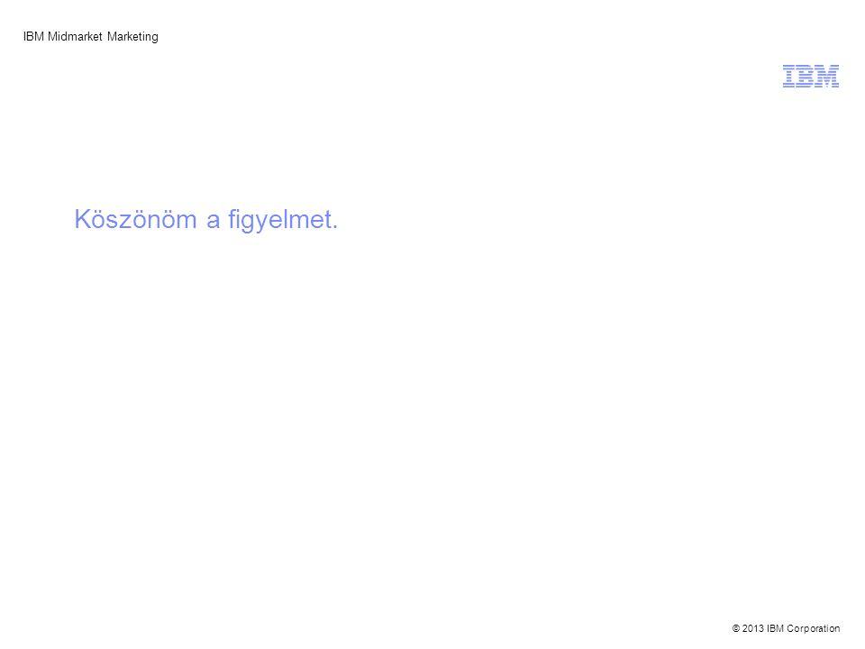 © 2013 IBM Corporation IBM Midmarket Marketing Köszönöm a figyelmet.