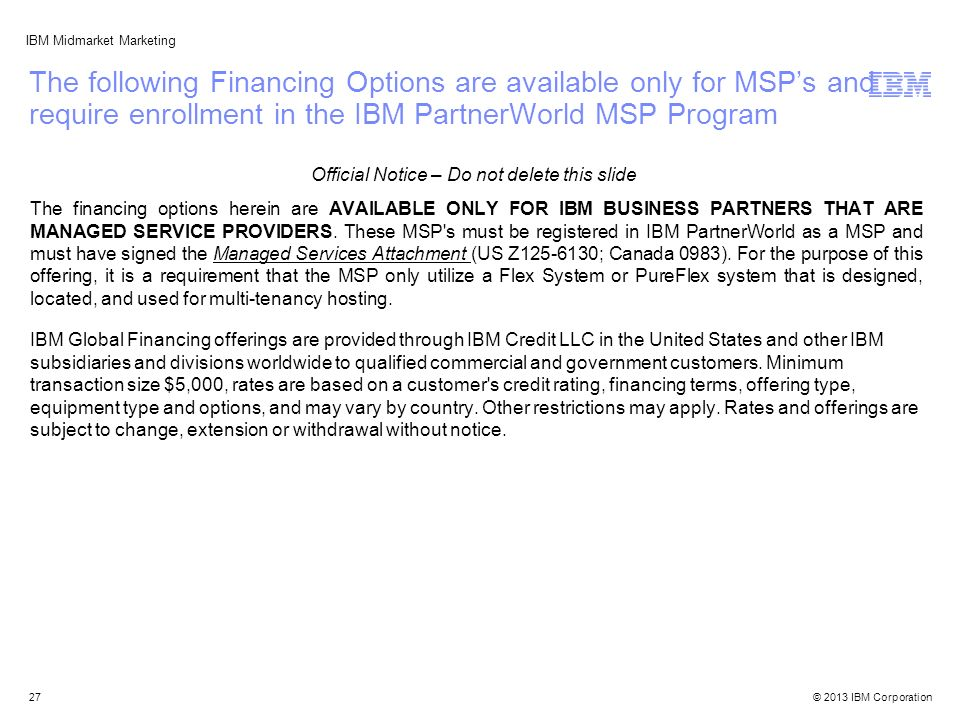 © 2013 IBM Corporation IBM Midmarket Marketing The following Financing Options are available only for MSP's and require enrollment in the IBM PartnerWorld MSP Program The financing options herein are AVAILABLE ONLY FOR IBM BUSINESS PARTNERS THAT ARE MANAGED SERVICE PROVIDERS.