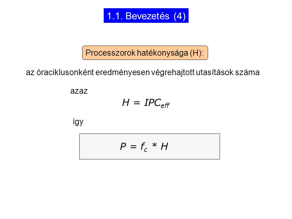 1.1. Bevezetés (4) H = IPC eff P = f c * H Processzorok hatékonysága (H): az óraciklusonként eredményesen végrehajtott utasítások száma azaz így