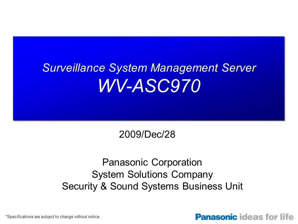 Surveillance System Management Server WV-ASC970 Surveillance System Management Server WV-ASC970 Panasonic Corporation System Solutions Company Security & Sound Systems Business Unit 2009/Dec/28 *Specifications are subject to change without notice.