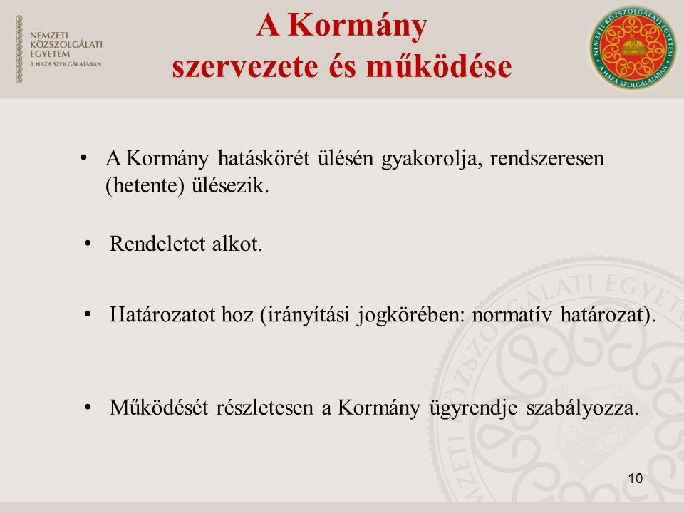 A Kormány szervezete és működése A Kormány hatáskörét ülésén gyakorolja, rendszeresen (hetente) ülésezik. 10 Működését részletesen a Kormány ügyrendje
