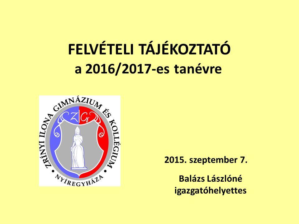 FELVÉTELI TÁJÉKOZTATÓ a 2016/2017-es tanévre 2015. szeptember 7. Balázs Lászlóné igazgatóhelyettes