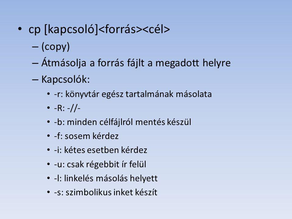 cp [kapcsoló] – (copy) – Átmásolja a forrás fájlt a megadott helyre – Kapcsolók: -r: könyvtár egész tartalmának másolata -R: -//- -b: minden célfájlró