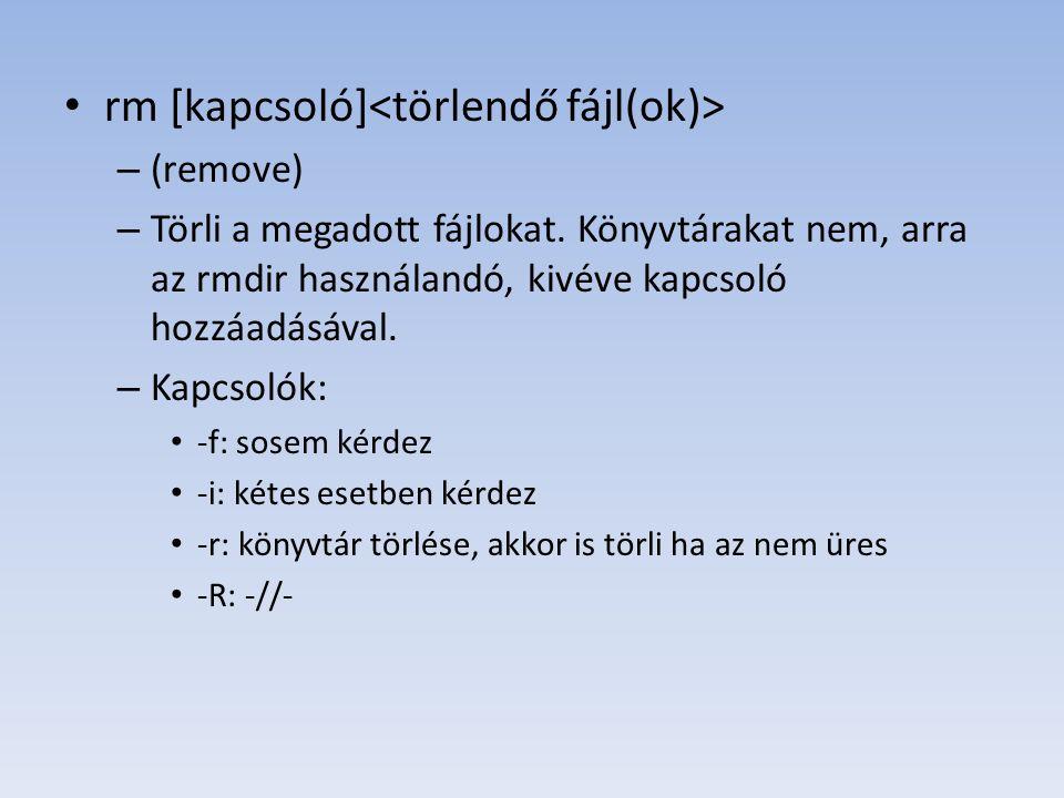 rm [kapcsoló] – (remove) – Törli a megadott fájlokat. Könyvtárakat nem, arra az rmdir használandó, kivéve kapcsoló hozzáadásával. – Kapcsolók: -f: sos