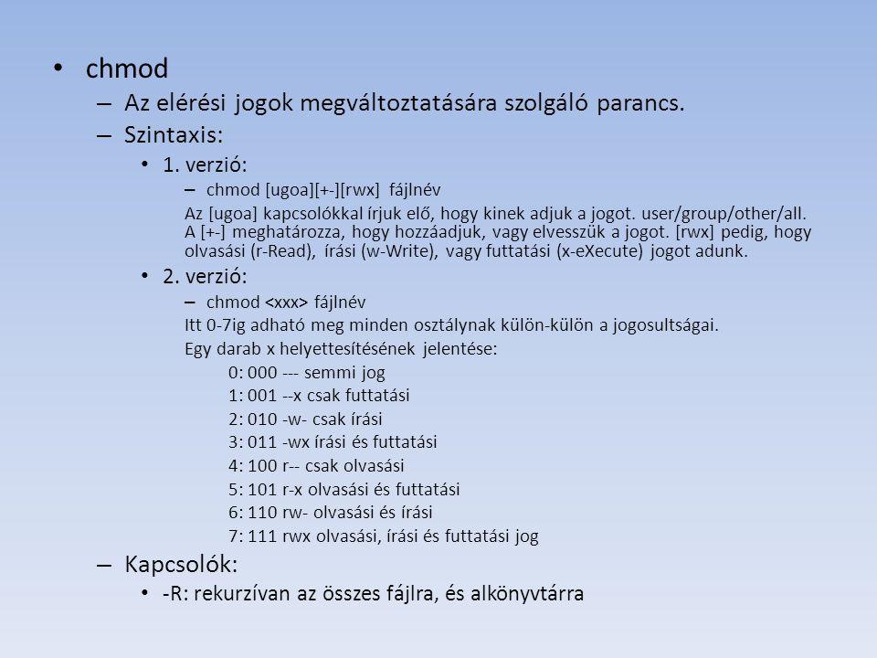 chmod – Az elérési jogok megváltoztatására szolgáló parancs. – Szintaxis: 1. verzió: – chmod [ugoa][+-][rwx] fájlnév Az [ugoa] kapcsolókkal írjuk elő,