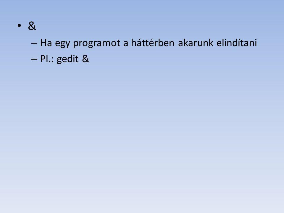& – Ha egy programot a háttérben akarunk elindítani – Pl.: gedit &