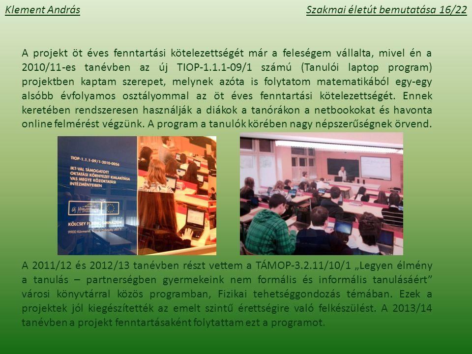 Klement AndrásSzakmai életút bemutatása 16/22 A projekt öt éves fenntartási kötelezettségét már a feleségem vállalta, mivel én a 2010/11-es tanévben az új TIOP-1.1.1-09/1 számú (Tanulói laptop program) projektben kaptam szerepet, melynek azóta is folytatom matematikából egy-egy alsóbb évfolyamos osztályommal az öt éves fenntartási kötelezettségét.