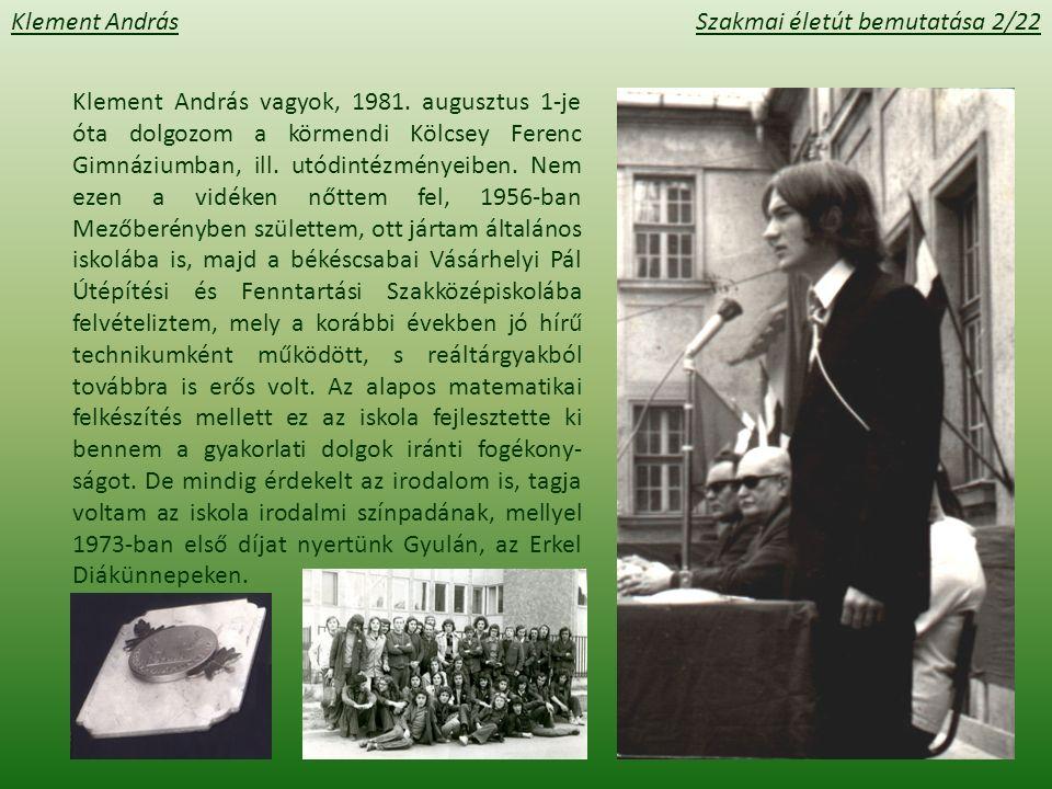 Klement AndrásSzakmai életút bemutatása 3/22 Bár az osztályból sokan a Műszaki Egyetemen folytatták tanulmányaikat, én a tanári pályát éreztem hivatásomnak, és 1974-ben a József Attila Tudományegyetem matematika-fizika szakára jelentkeztem.