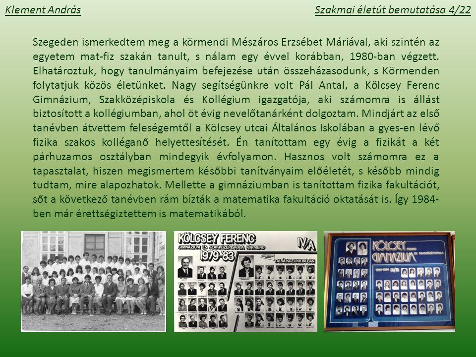 Klement AndrásSzakmai életút bemutatása 4/22 Szegeden ismerkedtem meg a körmendi Mészáros Erzsébet Máriával, aki szintén az egyetem mat-fiz szakán tanult, s nálam egy évvel korábban, 1980-ban végzett.