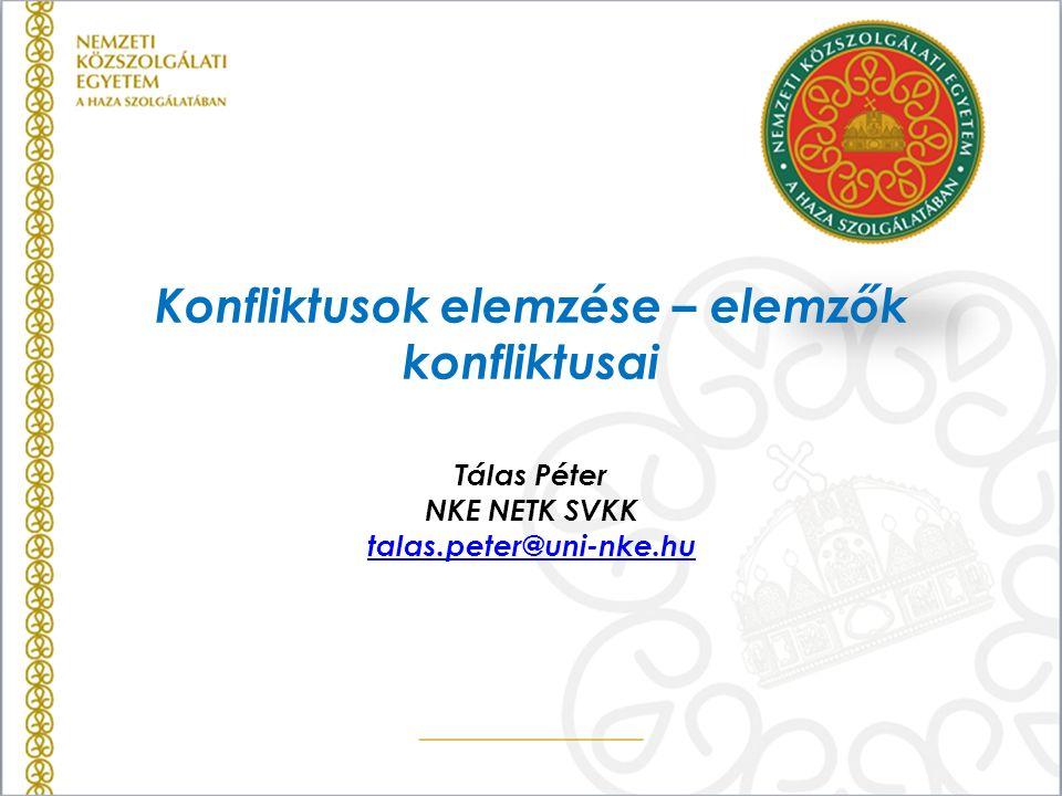 Konfliktusok elemzése – elemzők konfliktusai Tálas Péter NKE NETK SVKK talas.peter@uni-nke.hu