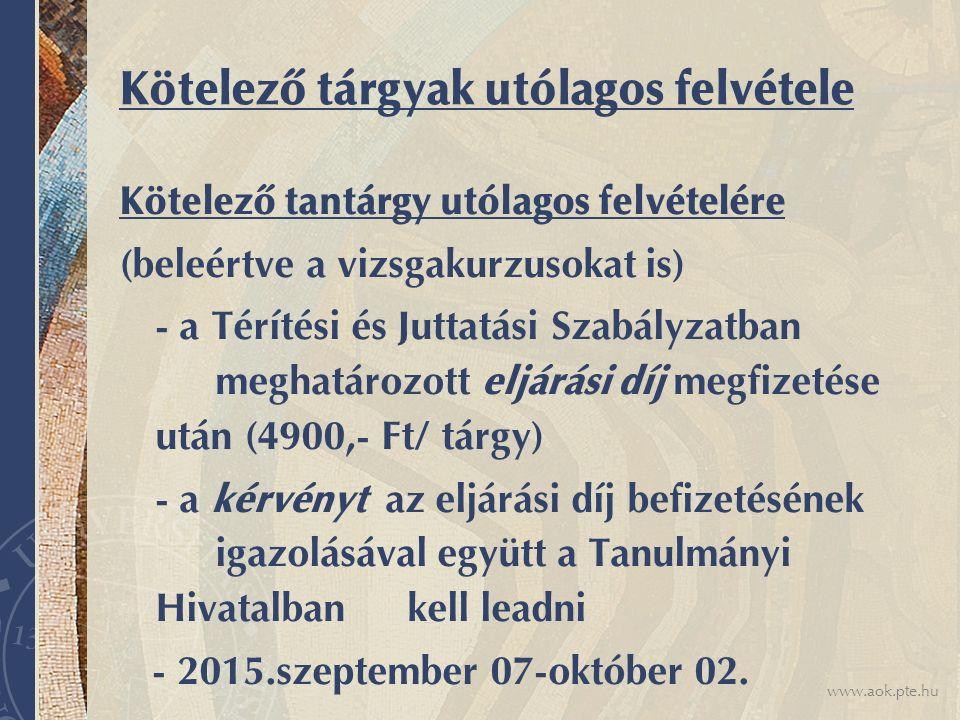www.aok.pte.hu Kötelező tárgyak utólagos felvétele Kötelező tantárgy utólagos felvételére (beleértve a vizsgakurzusokat is) - a Térítési és Juttatási