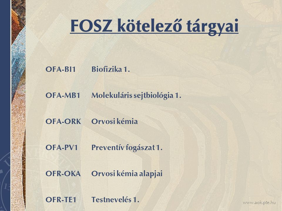 www.aok.pte.hu FOSZ kötelező tárgyai OFA-BI1 Biofizika 1. OFA-MB1 Molekuláris sejtbiológia 1. OFA-ORK Orvosi kémia OFA-PV1 Preventív fogászat 1. OFR-O