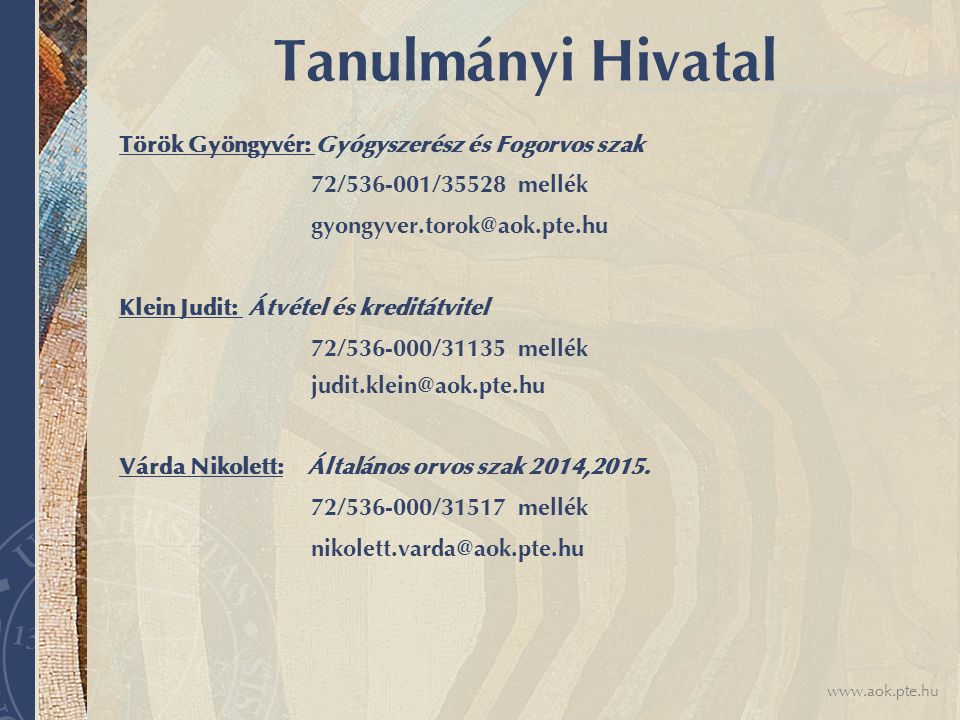 www.aok.pte.hu Tanulmányi Hivatal Török Gyöngyvér: Gyógyszerész és Fogorvos szak 72/536-001/35528 mellék gyongyver.torok@aok.pte.hu Klein Judit: Átvét