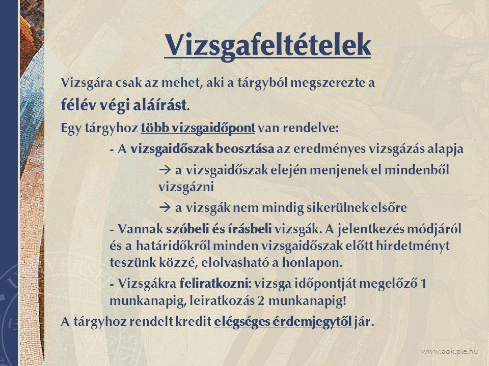 www.aok.pte.hu Vizsgafeltételek Vizsgára csak az mehet, aki a tárgyból megszerezte a félév végi aláírást. Egy tárgyhoz több vizsgaidőpont van rendelve