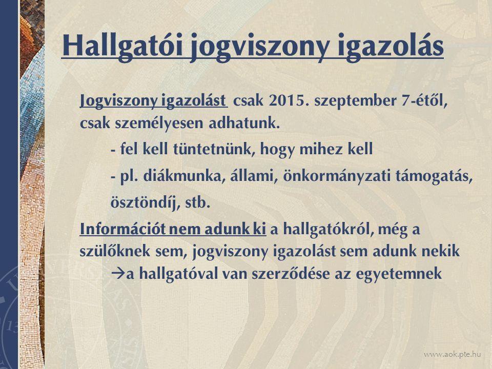 www.aok.pte.hu Hallgatói jogviszony igazolás Jogviszony igazolást csak 2015. szeptember 7-étől, csak személyesen adhatunk. - fel kell tüntetnünk, hogy