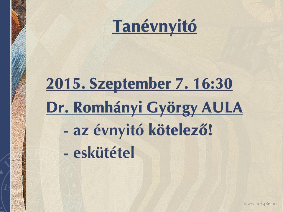 www.aok.pte.hu Tanévnyitó 2015. Szeptember 7. 16:30 Dr. Romhányi György AULA - az évnyitó kötelező! - eskütétel
