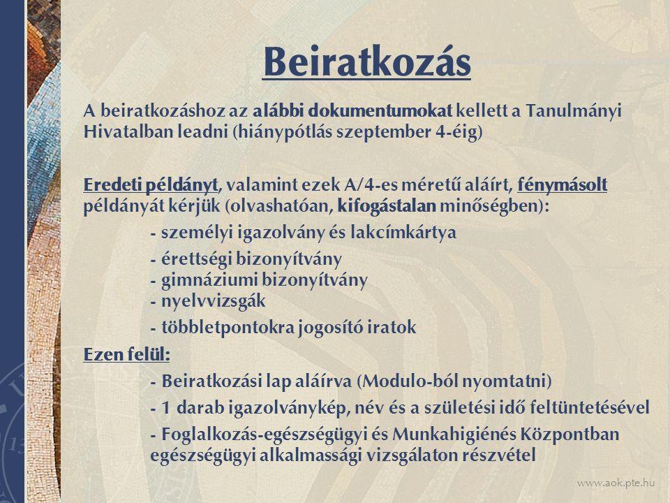 www.aok.pte.hu Beiratkozás A beiratkozáshoz az alábbi dokumentumokat kellett a Tanulmányi Hivatalban leadni (hiánypótlás szeptember 4-éig) Eredeti pél