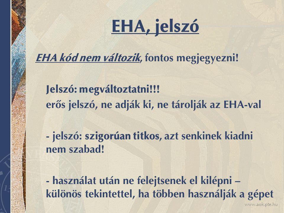 www.aok.pte.hu EHA, jelszó EHA kód nem változik, fontos megjegyezni! Jelszó: megváltoztatni!!! erős jelszó, ne adják ki, ne tárolják az EHA-val - jels