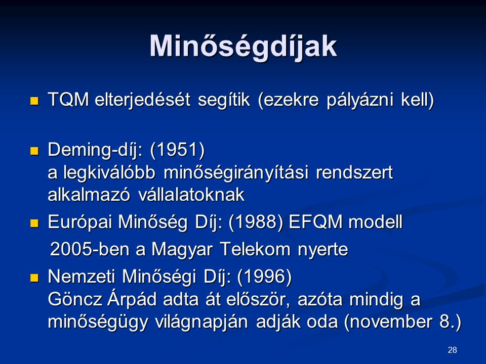 28 Minőségdíjak TQM elterjedését segítik (ezekre pályázni kell) TQM elterjedését segítik (ezekre pályázni kell) Deming-díj: (1951) a legkiválóbb minőségirányítási rendszert alkalmazó vállalatoknak Deming-díj: (1951) a legkiválóbb minőségirányítási rendszert alkalmazó vállalatoknak Európai Minőség Díj: (1988) EFQM modell Európai Minőség Díj: (1988) EFQM modell 2005-ben a Magyar Telekom nyerte 2005-ben a Magyar Telekom nyerte Nemzeti Minőségi Díj: (1996) Göncz Árpád adta át először, azóta mindig a minőségügy világnapján adják oda (november 8.) Nemzeti Minőségi Díj: (1996) Göncz Árpád adta át először, azóta mindig a minőségügy világnapján adják oda (november 8.)