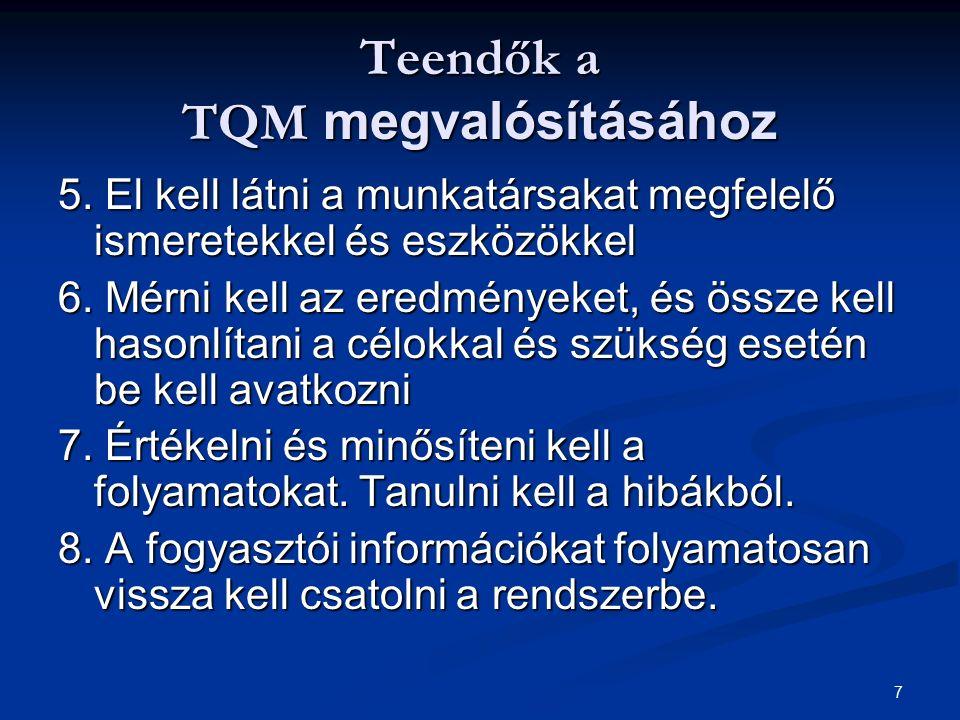 7 Teendők a TQM megvalósításához 5. El kell látni a munkatársakat megfelelő ismeretekkel és eszközökkel 6. Mérni kell az eredményeket, és össze kell h