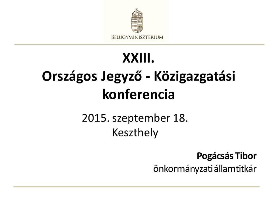 XXIII. Országos Jegyző - Közigazgatási konferencia Pogácsás Tibor önkormányzati államtitkár 2015. szeptember 18. Keszthely