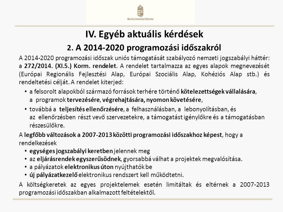 IV. Egyéb aktuális kérdések A 2014-2020 programozási időszak uniós támogatását szabályozó nemzeti jogszabályi háttér: a 272/2014. (XI.5.) Korm. rendel