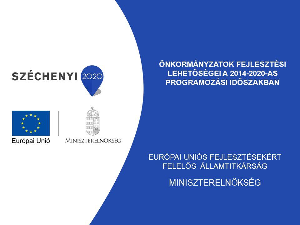 ÖNKORMÁNYZATOK FEJLESZTÉSI LEHETŐSÉGEI A 2014-2020-AS PROGRAMOZÁSI IDŐSZAKBAN EURÓPAI UNIÓS FEJLESZTÉSEKÉRT FELELŐS ÁLLAMTITKÁRSÁG MINISZTERELNÖKSÉG