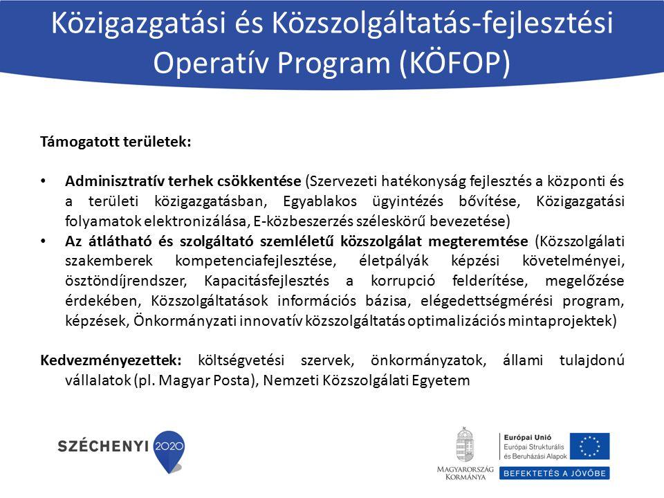 Közigazgatási és Közszolgáltatás-fejlesztési Operatív Program (KÖFOP) Támogatott területek: Adminisztratív terhek csökkentése (Szervezeti hatékonyság fejlesztés a központi és a területi közigazgatásban, Egyablakos ügyintézés bővítése, Közigazgatási folyamatok elektronizálása, E-közbeszerzés széleskörű bevezetése) Az átlátható és szolgáltató szemléletű közszolgálat megteremtése (Közszolgálati szakemberek kompetenciafejlesztése, életpályák képzési követelményei, ösztöndíjrendszer, Kapacitásfejlesztés a korrupció felderítése, megelőzése érdekében, Közszolgáltatások információs bázisa, elégedettségmérési program, képzések, Önkormányzati innovatív közszolgáltatás optimalizációs mintaprojektek) Kedvezményezettek: költségvetési szervek, önkormányzatok, állami tulajdonú vállalatok (pl.