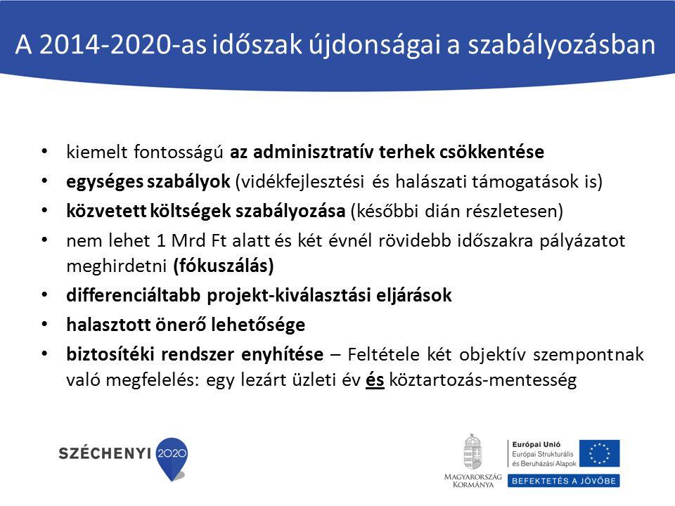 A 2014-2020-as időszak újdonságai a szabályozásban kiemelt fontosságú az adminisztratív terhek csökkentése egységes szabályok (vidékfejlesztési és halászati támogatások is) közvetett költségek szabályozása (későbbi dián részletesen) nem lehet 1 Mrd Ft alatt és két évnél rövidebb időszakra pályázatot meghirdetni (fókuszálás) differenciáltabb projekt-kiválasztási eljárások halasztott önerő lehetősége biztosítéki rendszer enyhítése – Feltétele két objektív szempontnak való megfelelés: egy lezárt üzleti év és köztartozás-mentesség