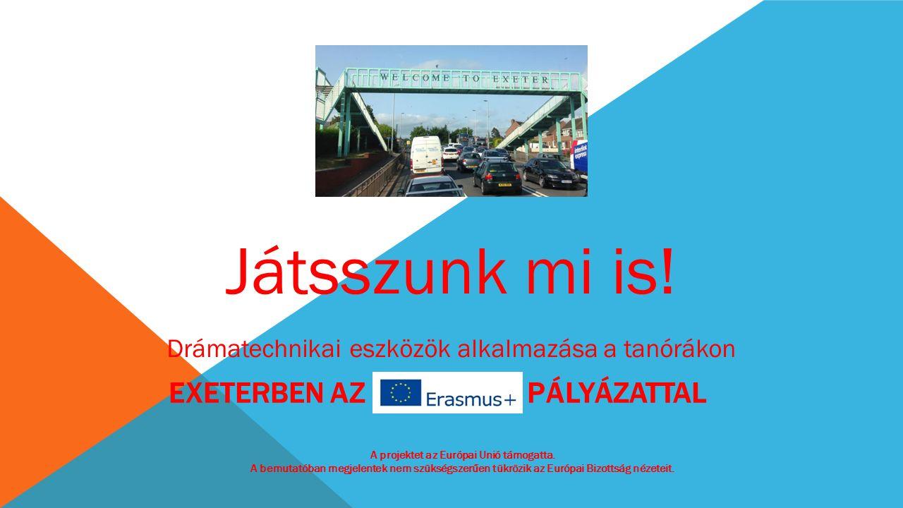 EXETERBEN AZ ERASMUS+ PÁLYÁZATTAL Játsszunk mi is! Drámatechnikai eszközök alkalmazása a tanórákon A projektet az Európai Unió támogatta. A bemutatóba