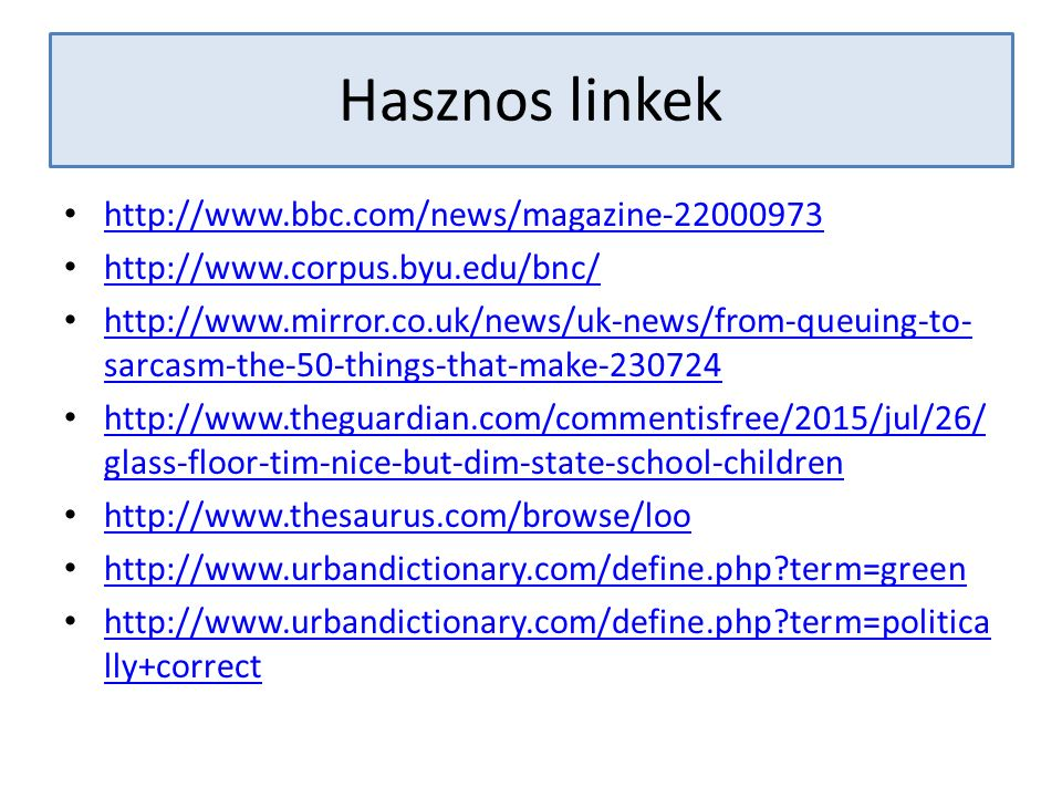 Hasznos linkek http://www.bbc.com/news/magazine-22000973 http://www.corpus.byu.edu/bnc/ http://www.mirror.co.uk/news/uk-news/from-queuing-to- sarcasm-the-50-things-that-make-230724 http://www.mirror.co.uk/news/uk-news/from-queuing-to- sarcasm-the-50-things-that-make-230724 http://www.theguardian.com/commentisfree/2015/jul/26/ glass-floor-tim-nice-but-dim-state-school-children http://www.theguardian.com/commentisfree/2015/jul/26/ glass-floor-tim-nice-but-dim-state-school-children http://www.thesaurus.com/browse/loo http://www.urbandictionary.com/define.php?term=green http://www.urbandictionary.com/define.php?term=politica lly+correct http://www.urbandictionary.com/define.php?term=politica lly+correct
