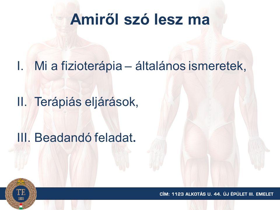 Amiről szó lesz ma I.Mi a fizioterápia – általános ismeretek, II.Terápiás eljárások, III.Beadandó feladat.