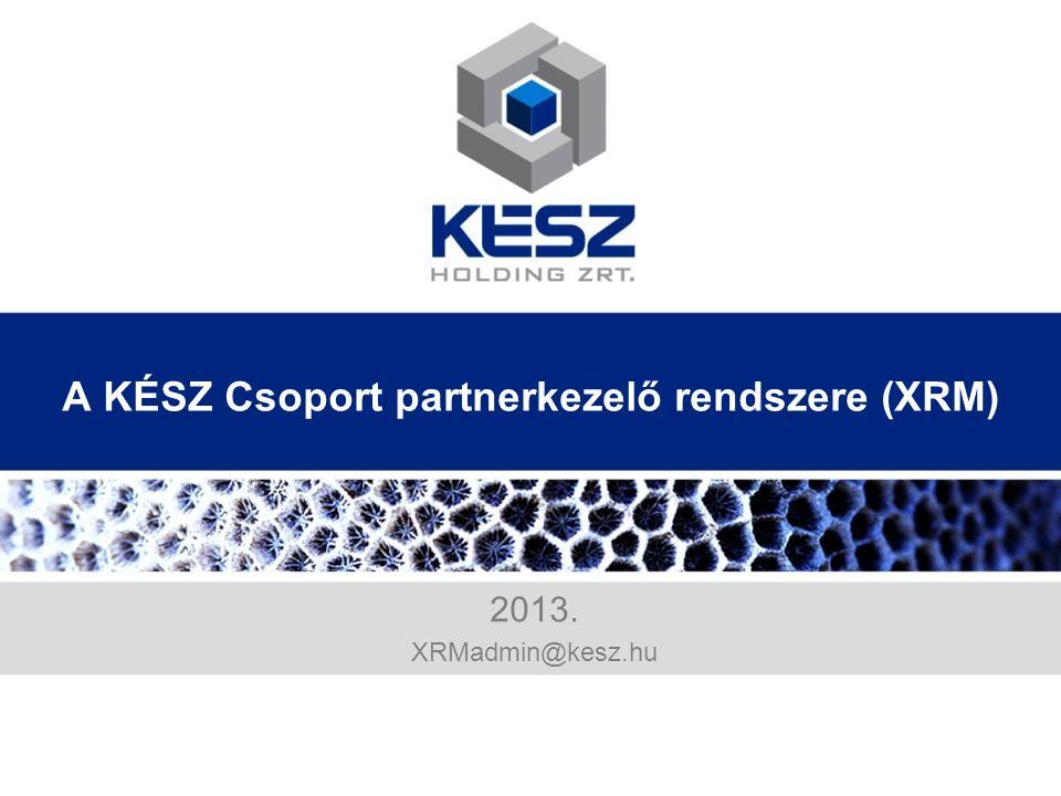 A KÉSZ Csoport partnerkezelő rendszere (XRM) 2013. XRMadmin@kesz.hu
