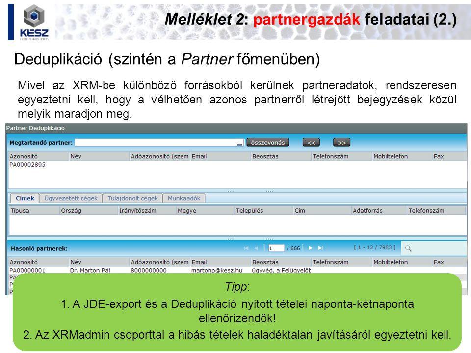 Melléklet 2: partnergazdák feladatai (2.) Deduplikáció (szintén a Partner főmenüben) Tipp: 1. A JDE-export és a Deduplikáció nyitott tételei naponta-k