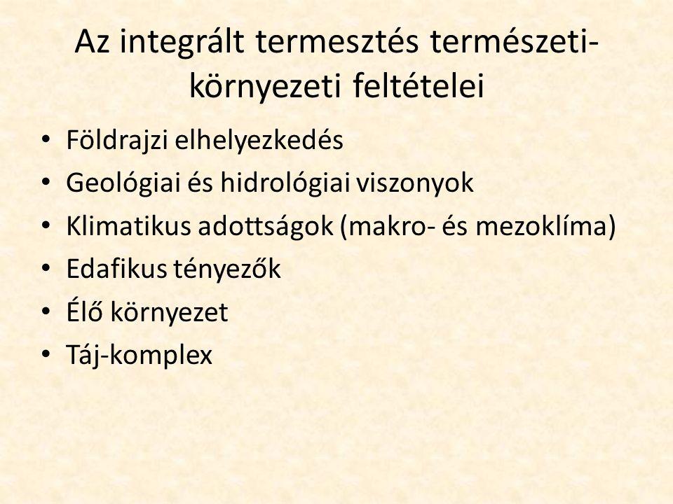 Az integrált termesztés természeti- környezeti feltételei Földrajzi elhelyezkedés Geológiai és hidrológiai viszonyok Klimatikus adottságok (makro- és mezoklíma) Edafikus tényezők Élő környezet Táj-komplex