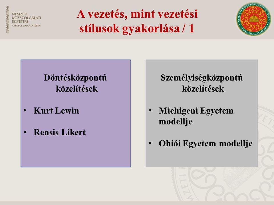 A vezetés, mint vezetési stílusok gyakorlása / 1 Döntésközpontú közelítések Kurt Lewin Rensis Likert Személyiségközpontú közelítések Michigeni Egyetem modellje Ohiói Egyetem modellje