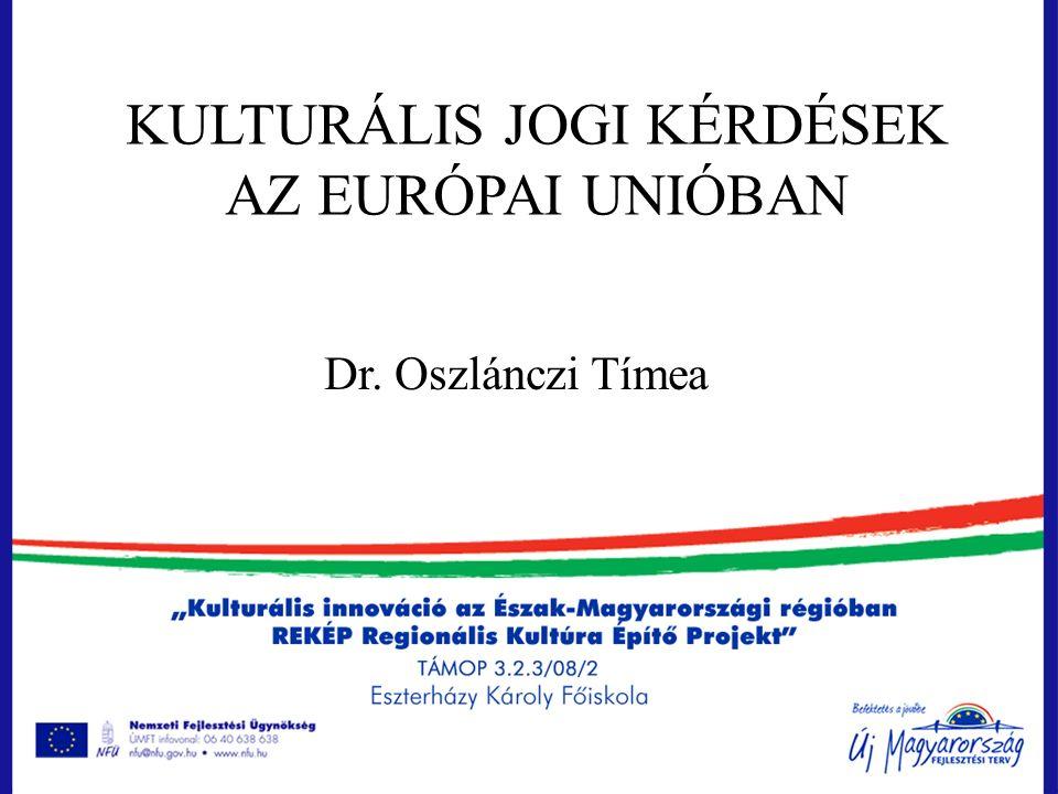 KULTURÁLIS JOGI KÉRDÉSEK AZ EURÓPAI UNIÓBAN Dr. Oszlánczi Tímea